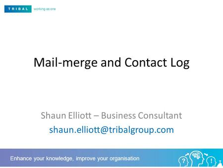 Mail-merge and Contact Log Shaun Elliott – Business Consultant Enhance your knowledge, improve your organisation.