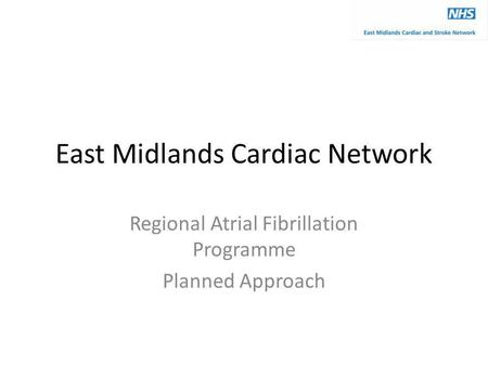 East Midlands Cardiac Network Regional Atrial Fibrillation Programme Planned Approach.