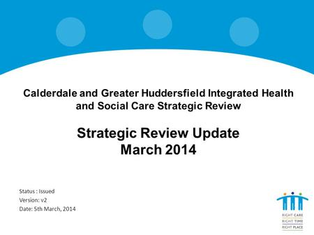 Status : Issued Version: v2 Date: 5th March, 2014 Calderdale and Greater Huddersfield Integrated Health and Social Care Strategic Review Strategic Review.