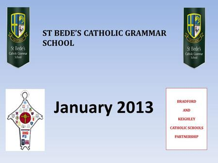 January 2013 ST BEDE'S CATHOLIC GRAMMAR SCHOOL. AGENDA  What are the proposals for September 2014?  Why are the proposals being made?  How would it.