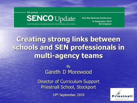 Creating strong links between schools and SEN professionals in multi-agency teams By Gareth D Morewood Director of Curriculum Support Priestnall School,