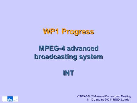 ViSiCAST- 5 th General Consortium Meeting 11-12 January 2001 - RNID, London WP1 Progress MPEG-4 advanced broadcasting system INT.