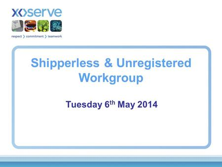 Shipperless & Unregistered Workgroup Tuesday 6 th May 2014.
