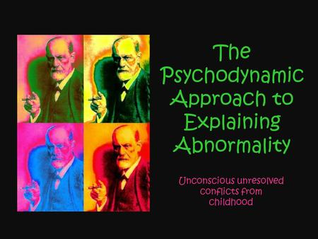 The Psychodynamic Approach to Explaining Abnormality Unconscious unresolved conflicts from childhood.