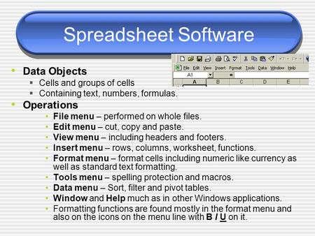 Spreadsheet Software Data Objects  Cells and groups of cells  Containing text, numbers, formulas. Operations File menu – performed on whole files. Edit.