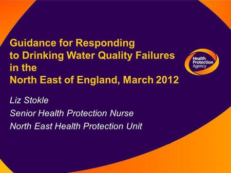Liz Stokle Senior Health Protection Nurse North East Health Protection Unit Guidance for Responding to Drinking Water Quality Failures in the North East.