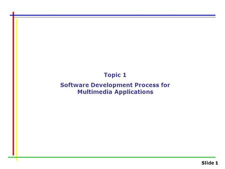 Slide 1 Topic 1 Software Development Process for Multimedia Applications.