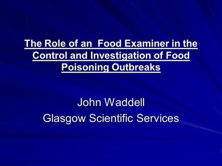 The Role of an Food Examiner in the Control and Investigation of Food Poisoning Outbreaks John Waddell Glasgow Scientific Services.