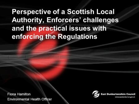Perspective of a Scottish Local Authority, Enforcers' challenges and the practical issues with enforcing the Regulations Fiona Hamilton Environmental Health.