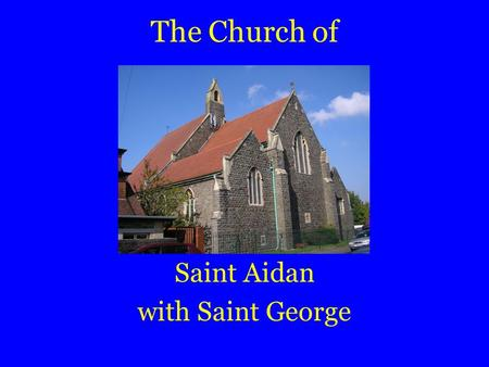 The Church of Saint Aidan with Saint George. Here is a guide to our church.