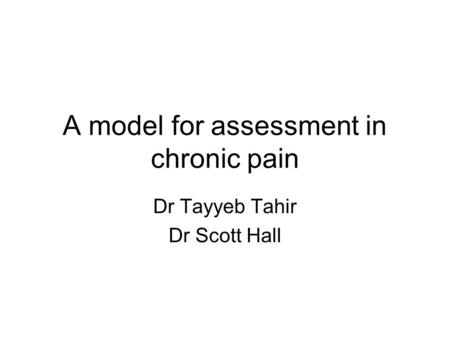 A model for assessment in chronic pain Dr Tayyeb Tahir Dr Scott Hall.