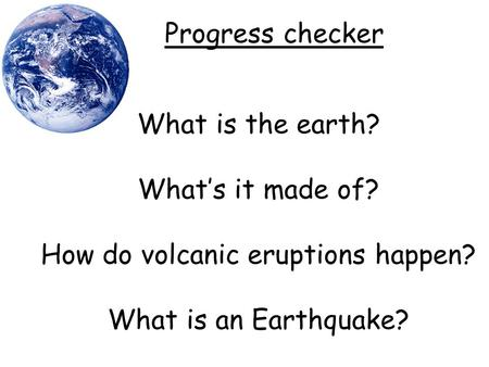 What is the earth? What's it made of? How do volcanic eruptions happen? What is an Earthquake? Progress checker.