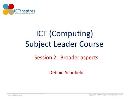 Www.ictinspires.co.uk Copyright © 2014 ICT Inspires Ltd. All Rights Reserved. www.ictinspires.co.uk. ICT (Computing) Subject Leader Course Session 2: Broader.