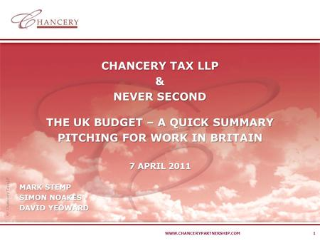  Chancery Tax LLP WWW.CHANCERYPARTNERSHIP.COM1 CHANCERY TAX LLP & NEVER SECOND THE UK BUDGET – A QUICK SUMMARY PITCHING FOR WORK IN BRITAIN 7 APRIL 2011.