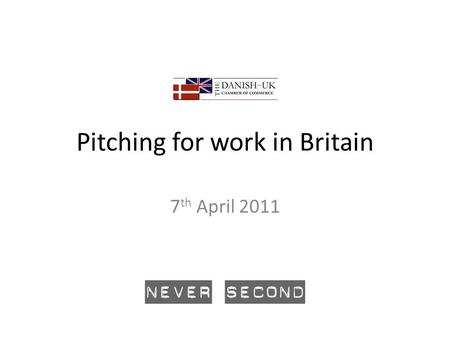 Pitching for work in Britain 7 th April 2011. Introduction Never Second works predominantly with sellers of professional services to improve their effectiveness.