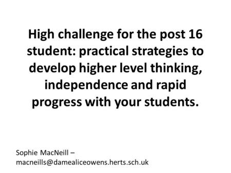 High challenge for the post 16 student: practical strategies to develop higher level thinking, independence and rapid progress with your students. Sophie.