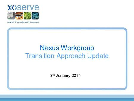 Nexus Workgroup Transition Approach Update 8 th January 2014.