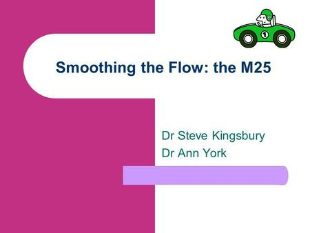 Smoothing the Flow: the M25 Dr Steve Kingsbury Dr Ann York.