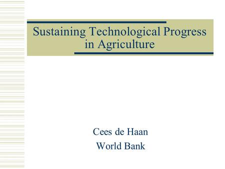 Sustaining Technological Progress in Agriculture Cees de Haan World Bank.