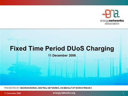 11 December 2008 energynetworks.org 1 PRESENTED BY GEORGE MORAN, CENTRAL NETWORKS, ON BEHALF OF WORKSTREAM 3 Fixed Time Period DUoS Charging 11 December.