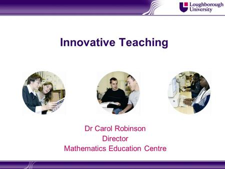 Innovative Teaching Dr Carol Robinson Director Mathematics Education Centre.