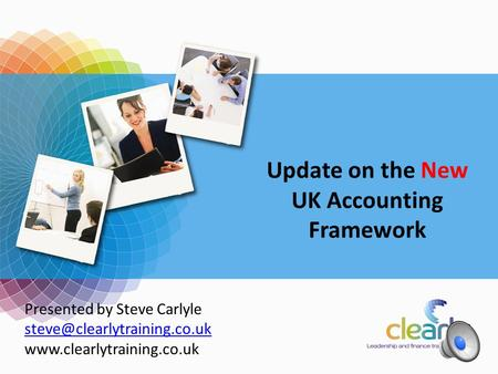 Accounting Update 2011 Presented by Steve Carlyle  Update on the New UK Accounting Framework.