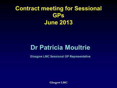 Contract meeting for Sessional GPs June 2013 Glasgow LMC Dr Patricia Moultrie Glasgow LMC Sessional GP Representative.