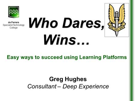 Who Dares, Wins… Greg Hughes Consultant – Deep Experience Easy ways to succeed using Learning Platforms de Ferrers Specialist Technology College.