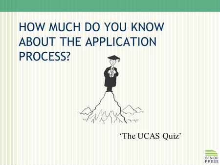 HOW MUCH DO YOU KNOW ABOUT THE APPLICATION PROCESS? 'The UCAS Quiz'
