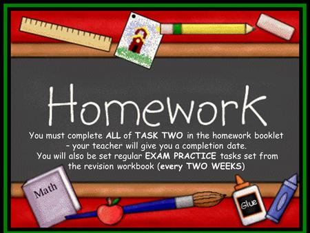 You must complete ALL of TASK TWO in the homework booklet – your teacher will give you a completion date. You will also be set regular EXAM PRACTICE tasks.