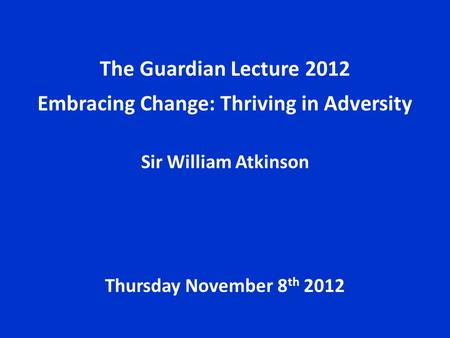 The Guardian Lecture 2012 Embracing Change: Thriving in Adversity Sir William Atkinson Thursday November 8 th 2012.