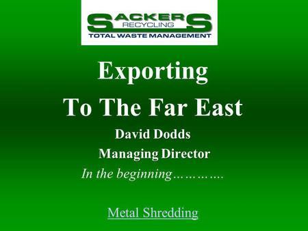 Exporting To The Far East David Dodds Managing Director Managing Director In the beginning…………. Metal Shredding.
