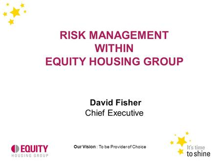 Our Vision : To be Provider of Choice RISK MANAGEMENT WITHIN EQUITY HOUSING GROUP David Fisher Chief Executive.