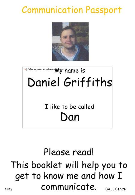My name is Daniel Griffiths I like to be called Dan Please read! This booklet will help you to get to know me and how I communicate. CALL Centre 11/12.