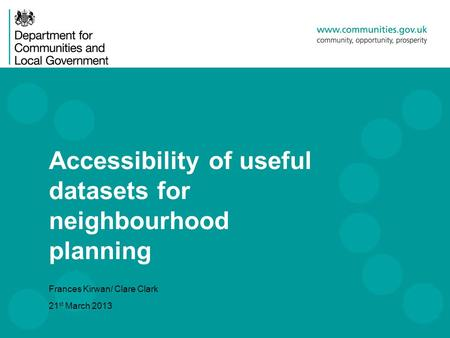 Accessibility of useful datasets for neighbourhood planning Frances Kirwan/ Clare Clark 21 st March 2013.