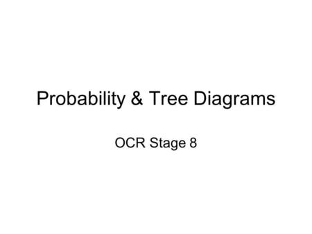 Probability & Tree Diagrams OCR Stage 8. What are Tree Diagrams A way of showing the possibilities of two or more events Simple diagram we use to calculate.