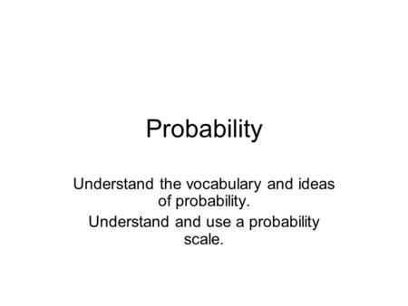 Probability Understand the vocabulary and ideas of probability. Understand and use a probability scale.
