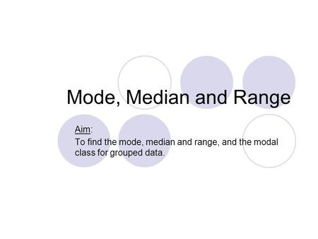 Mode, Median and Range Aim: To find the mode, median and range, and the modal class for grouped data.