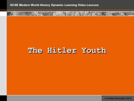 GCSE Modern World History Dynamic Learning Video Lessons © Hodder Education 2010 The Hitler Youth.