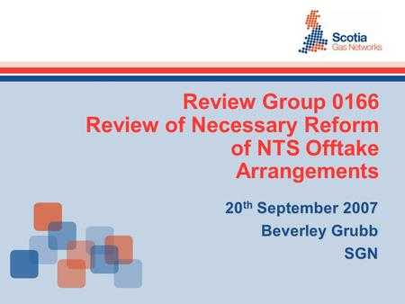Review Group 0166 Review of Necessary Reform of NTS Offtake Arrangements 20 th September 2007 Beverley Grubb SGN.