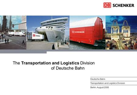 1DB Schenker, August 2008 Berlin, August 2008 Deutsche Bahn Transportation and Logistics Division The Transportation and Logistics Division of Deutsche.