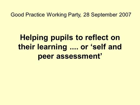 Helping pupils to reflect on their learning.... or 'self and peer assessment' Good Practice Working Party, 28 September 2007.