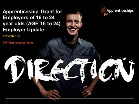 Apprenticeship Grant for Employers of 16 to 24 year olds (AGE 16 to 24) Employer Update Presented by DMT Business Services.