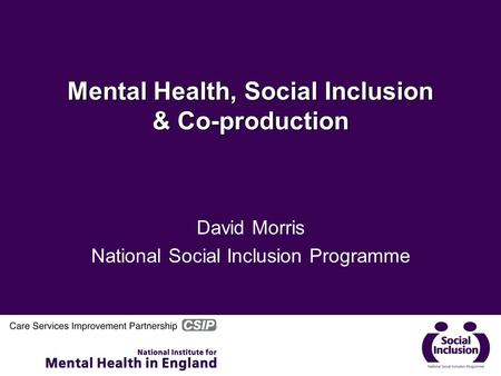 Mental Health, Social Inclusion & Co-production David Morris National Social Inclusion Programme.