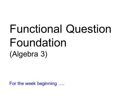 Functional Question Foundation (Algebra 3) For the week beginning ….