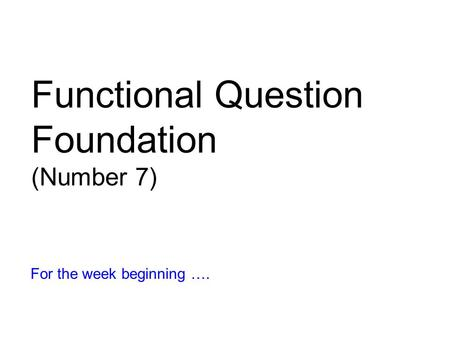 Functional Question Foundation (Number 7) For the week beginning ….