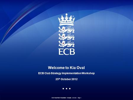 ECB PowerPoint Presentation Template - 20.12.04 Page 1 Welcome to Kia Oval ECB Club Strategy Implementation Workshop 25 th October 2012.