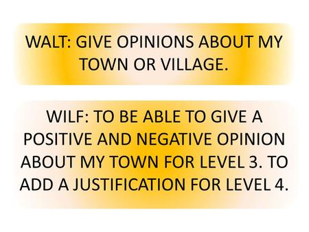 WALT: GIVE OPINIONS ABOUT MY TOWN OR VILLAGE. WILF: TO BE ABLE TO GIVE A POSITIVE AND NEGATIVE OPINION ABOUT MY TOWN FOR LEVEL 3. TO ADD A JUSTIFICATION.
