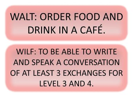 WALT: ORDER FOOD AND DRINK IN A CAFÉ. WILF: TO BE ABLE TO WRITE AND SPEAK A CONVERSATION OF AT LEAST 3 EXCHANGES FOR LEVEL 3 AND 4.