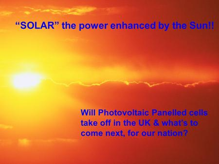 "Will Photovoltaic Panelled cells take off in the UK & what's to come next, for our nation? ""SOLAR"" the power enhanced by the Sun!!"